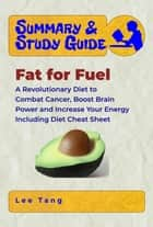 Summary & Study Guide - Fat for Fuel - A Revolutionary Diet to Combat Cancer, Boost Brain Power, and Increase Your Energy - Including Diet Cheat Sheet ebook by Lee Tang