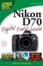 Nikon D70 Digital Field Guide ebook by David D. Busch