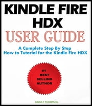 Kindle Fire HDX : User Guide - A Complete Step By Step How to Tutorial for the Kindle Fire HDX ebook by Linda F. Thompson