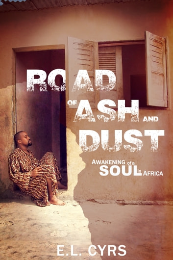 Road of Ash and Dust: Awakening of a Soul in Africa ebook by E.L. Cyrs