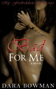 Bad For Me (My Forbidden Rockstar) - A Rock Star Romance Novel ebook by Dara Bowman