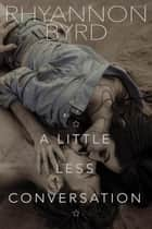 A Little Less Conversation ebook by Rhyannon Byrd