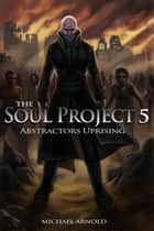 The Soul Project Part 5 Abstractors Uprising 電子書 by Michael Arnold