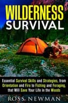 Wilderness Survival: Essential Survival Skills and Strategies, from Orientation and Fire, to Fishing and Foraging, that Will Save Your Life in the Woods ebook by Ross Newman