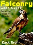 Falconry Gear Guide: Secrets of Falconry Revealed e-kirjat by Zack Eron
