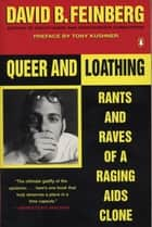 Queer and Loathing - Rants and Raves of a Raging AIDS Clone ebook by David B. Feinberg, Tony Kushner