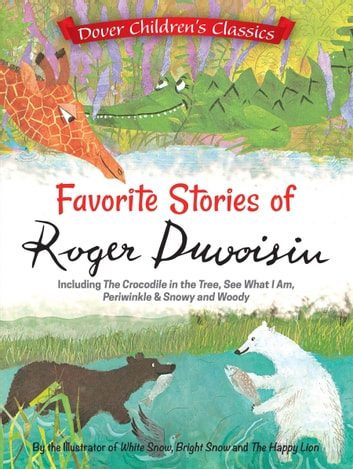 Favorite Stories of Roger Duvoisin - Including The Crocodile in the Tree, See What I Am, Periwinkle, and Snowy and Woody ebook by Roger Duvoisin