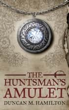 The Huntsman's Amulet ebook by Duncan M. Hamilton
