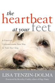The Heartbeat at Your Feet - A Practical, Compassionate New Way to Train Your Dog ebook by Lisa Tenzin-Dolma,Beverley Cuddy