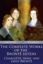 The Complete Works of the Bronte Sisters ebook by Charlotte Brontë, Anne Brontë, Emily Brontë