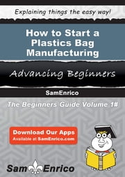 How to Start a Plastics Bag Manufacturing Business ebook by Mae Mcbride,Sam Enrico