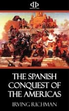 The Spanish Conquest of the Americas ebook by Irving Richman