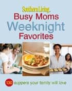 Southern Living Busy Moms Weeknight Favorites ebook by The Editors of Southern Living