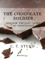 The Chocolate Soldier - Heroism: The Lost Chord of Christianity ebook by C. T. Studd