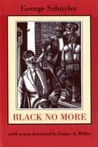 Black No More - Being an Account of the Strange and Wonderful Working of Science in the Land of the Free, A.D. 1933-1940 ebook by George Samuel Schuyler, James Miller