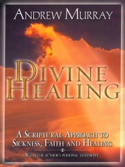 Divine Healing - A Scriptural Approach to Sickness, Faith and Healing ebook by Andrew Murray