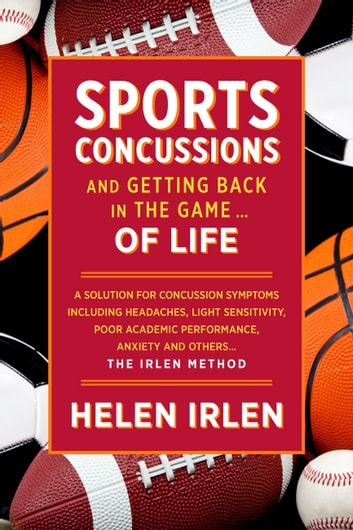 Sports Concussions and Getting Back in the Game… of Life - A Solution for Concussion Symptoms Including Headaches, Light Sensitivity, Poor Academic Performance, Anxiety and Others... The Irlen Method  ebook by Helen Irlen
