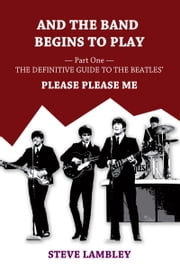 And the Band Begins to Play. Part One: The Definitive Guide to the Beatles' Please Please Me ebook by Steve Lambley