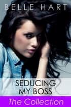 Seducing My Boss, The Collection ebook by Belle Hart