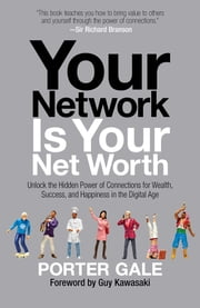 Your Network Is Your Net Worth - Unlock the Hidden Power of Connections for Wealth, Success, and Happiness in the Digital Age ebook by Porter Gale,Guy Kawasaki