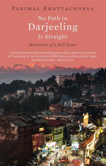 No Path in Darjeeling Is Straight - Memories of a Hill Town ebook by Parimal Bhattacharya