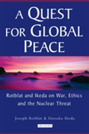 Quest for Global Peace, A - Rotblat and Ikeda on War, Ethics and the Nuclear Threat ebook by Joseph Rotblat,Ikeda Daisaku