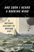 And Soon I Heard a Roaring Wind - A Natural History of Moving Air ebook by Bill Streever