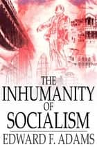 The Inhumanity of Socialism - The Case Against Socialism & A Critique of Socialism ebook by Edward F. Adams