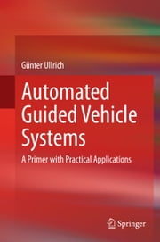 Automated Guided Vehicle Systems - A Primer with Practical Applications ebook by Günter Ullrich,Paul A. Kachur