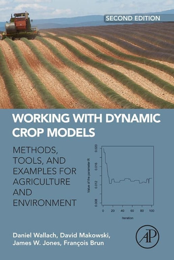 Working with Dynamic Crop Models - Methods, Tools and Examples for Agriculture and Environment ebook by Daniel Wallach,David Makowski,James W. Jones,Francois Brun