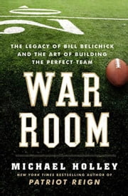 War Room - The Legacy of Bill Belichick and the Art of Building the Perfect Team ebook by Michael Holley