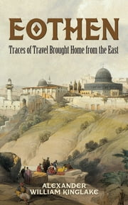 Eothen - Traces of Travel Brought Home from the East ebook by Alexander William Kinglake