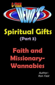 G-TRAX Devo's-Spiritual Gifts Part 3: Faith and Missionary-Wannabies ebook by Ron Fast