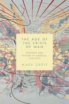 The Age of the Crisis of Man - Thought and Fiction in America, 1933–1973 ebook by Mark Greif