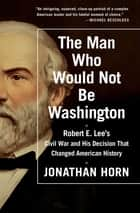 The Man Who Would Not Be Washington ebook by Jonathan Horn