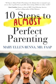 10 steps to almost perfect parenting! ebook by Mary  Ellen Renna, M.D.