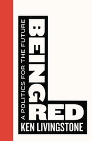 Being Red - A Politics for the Future ebook by Ken Livingstone