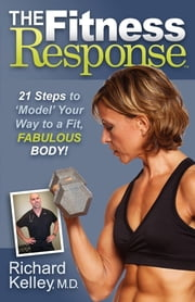 The Fitness Response - 21 Steps to Model Your Way to a Fit, Fabulous Body ebook by Richard Kelley