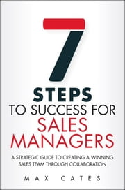 Seven Steps to Success for Sales Managers - A Strategic Guide to Creating a Winning Sales Team Through Collaboration ebook by Max F. Cates