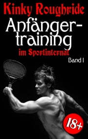 Anfängertraining im Sportinternat - Band 1 ebook by Kinky Roughride