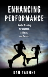 Enhancing Performance: Mental Training for Coaches, Athletes, and Parents ebook by Dan Yarmey