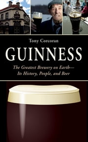 Guinness - The Greatest Brewery on Earth--Its History, People, and Beer ebook by Tony Corcoran