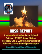 NASA Report: Independent Review Team Orbital Sciences ATK ISS Space Station Resupply Orb-3 Cygnus Antares Rocket Failure Accident Investigation Report, October 2014 Event, Wallops MARS Launch Site ebook by Progressive Management