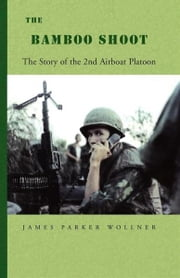 The Bamboo Shoot - The Story of the 2nd Airboat Platoon ebook by James Parker Wollner