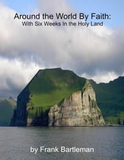 Around the World By Faith: With Six Weeks In the Holy Land ebook by Frank Bartleman
