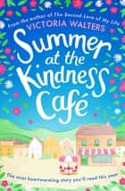 Summer at the Kindness Cafe - The perfect feel-good read for 2019 ebook by Victoria Walters