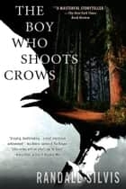 The Boy Who Shoots Crows e-bok by Randall Silvis