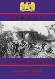 The Invasion of France, 1814 ebook by Captain Frederick William O. Maycock, D.S.O.