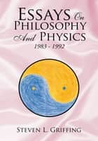 Essays on Philosophy and Physics ebook by Steven L. Griffing