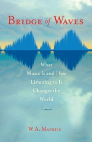 Bridge of Waves - What Music Is and How Listening to It Changes the World ebook by W. A. Mathieu